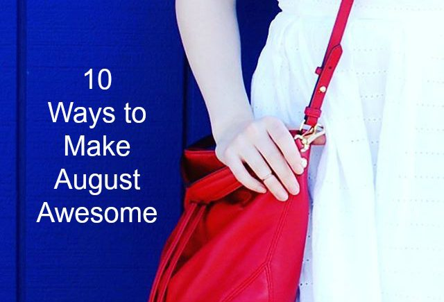 Don't know what to do this month? Here are 10 ways to make August awesome!