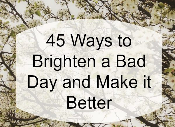 Battling the blues? Feeling down and in the dumps? Here are 45 ways to brighten a no good, very bad day and make it better.
